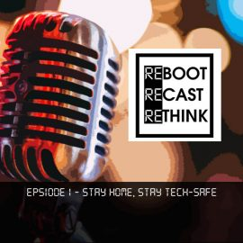 Reboot Recast Rethink - Stay Home, Stay Tech-Safe